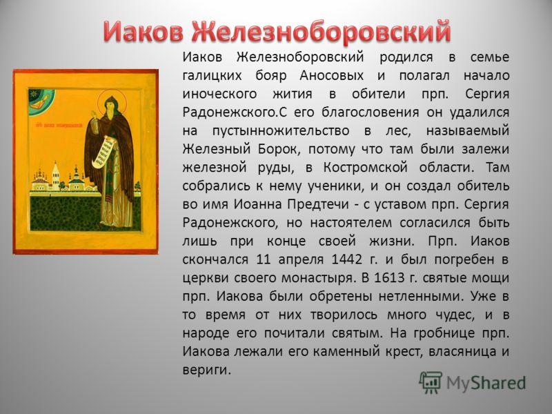 Иаков Железноборовский родился в семье галицких бояр Аносовых и полагал начало иноческого жития в обители прп. Сергия Радонежского.С его благословения он удалился на пустынножительство в лес, называемый Железный Борок, потому что там были залежи желе