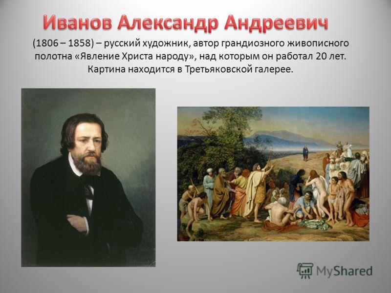 (1806 – 1858) – русский художник, автор грандиозного живописного полотна «Явление Христа народу», над которым он работал 20 лет. Картина находится в Третьяковской галерее.
