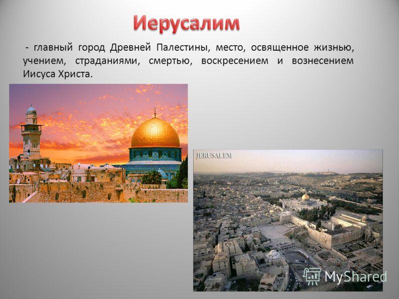 - главный город Древней Палестины, место, освященное жизнью, учением, страданиями, смертью, воскресением и вознесением Иисуса Христа.