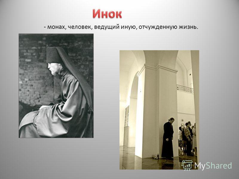 - монах, человек, ведущий иную, отчужденную жизнь.