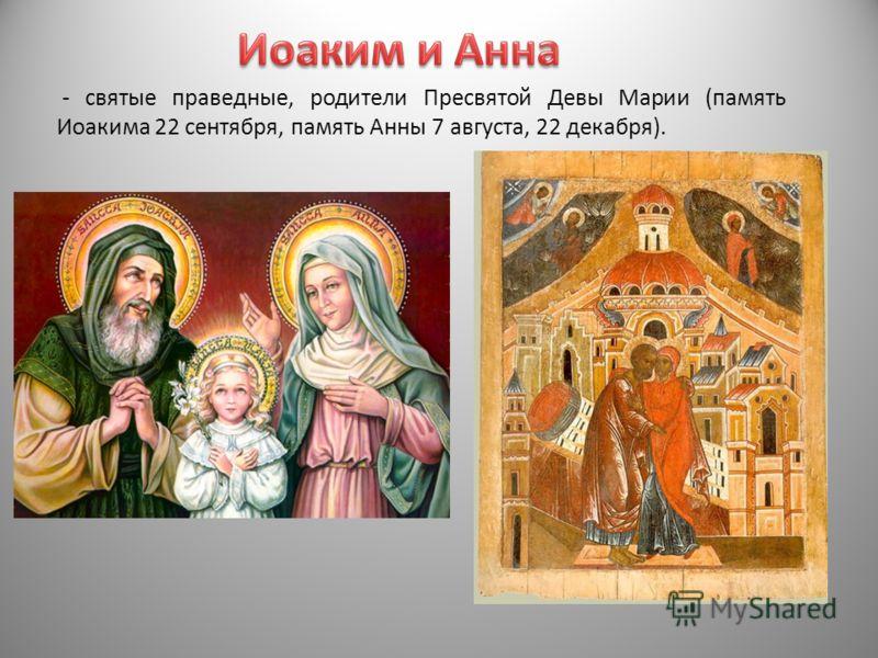 - святые праведные, родители Пресвятой Девы Марии (память Иоакима 22 сентября, память Анны 7 августа, 22 декабря).