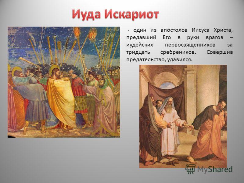 - один из апостолов Иисуса Христа, предавший Его в руки врагов – иудейских первосвященников за тридцать сребреников. Совершив предательство, удавился.