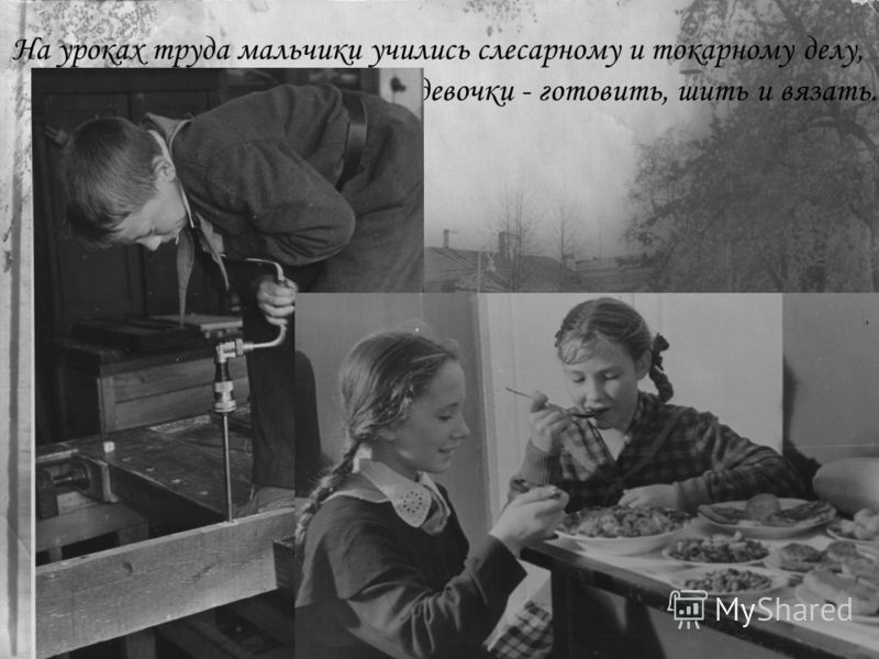 На уроках труда мальчики учились слесарному и токарному делу, а девочки - готовить, шить и вязать.