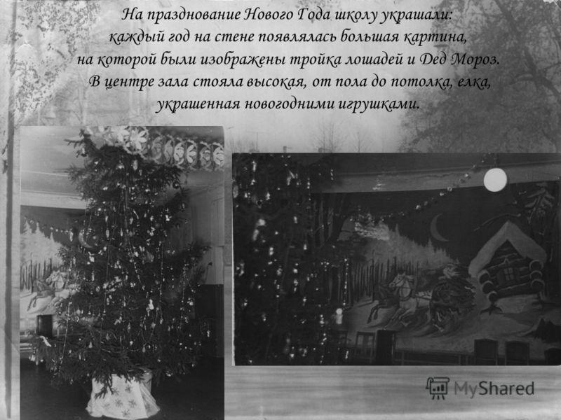 На празднование Нового Года школу украшали: каждый год на стене появлялась большая картина, на которой были изображены тройка лошадей и Дед Мороз. В центре зала стояла высокая, от пола до потолка, елка, украшенная новогодними игрушками.