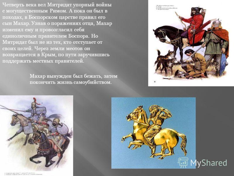 Четверть века вел Митридат упорный войны с могущественным Римом. А пока он был в походах, в Боспорском царстве правил его сын Махар. Узнав о поражениях отца, Махар изменил ему и провозгласил себя единоличным правителем Боспора. Но Митридат был не из