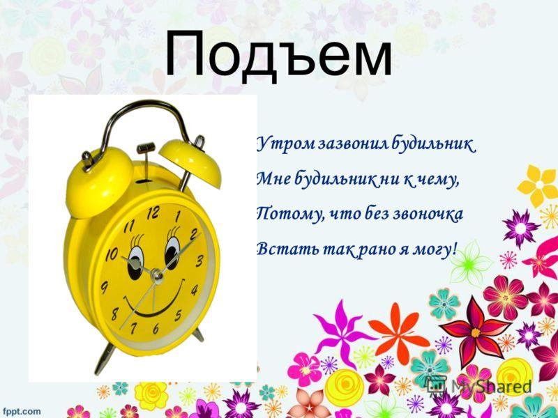 Подъем Утром зазвонил будильник Мне будильник ни к чему, Потому, что без звоночка Встать так рано я могу!