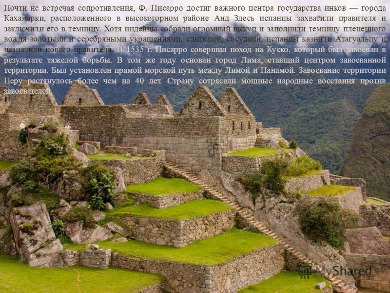 Почти не встречая сопротивления, Ф. Писарро достиг важного центра государства инков города Кахамарки, расположенного в высокогорном районе Анд Здесь испанцы захватили правителя и заключили его в темницу. Хотя индейцы собрали огромный выкуп и заполнил
