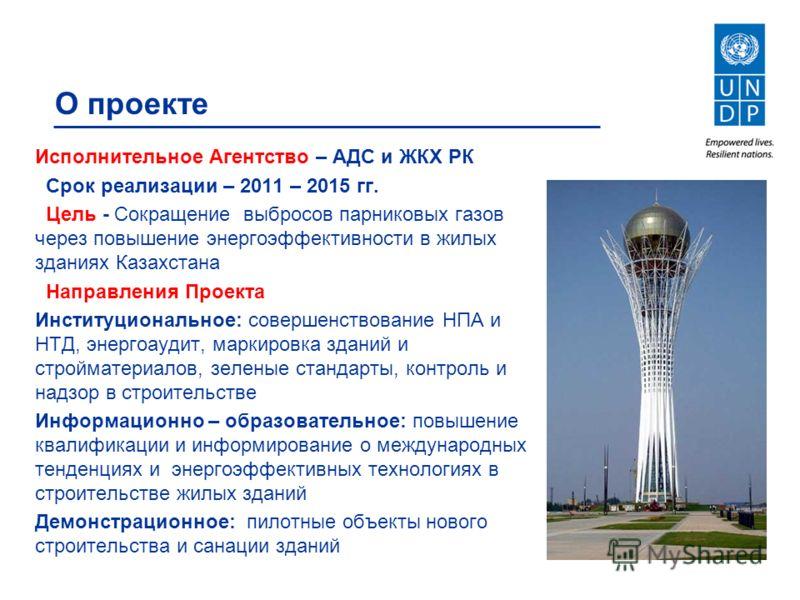 О проекте Исполнительное Агентство – АДС и ЖКХ РК Срок реализации – 2011 – 2015 гг. Цель - Сокращение выбросов парниковых газов через повышение энергоэффективности в жилых зданиях Казахстана Направления Проекта Институциональное: совершенствование НП