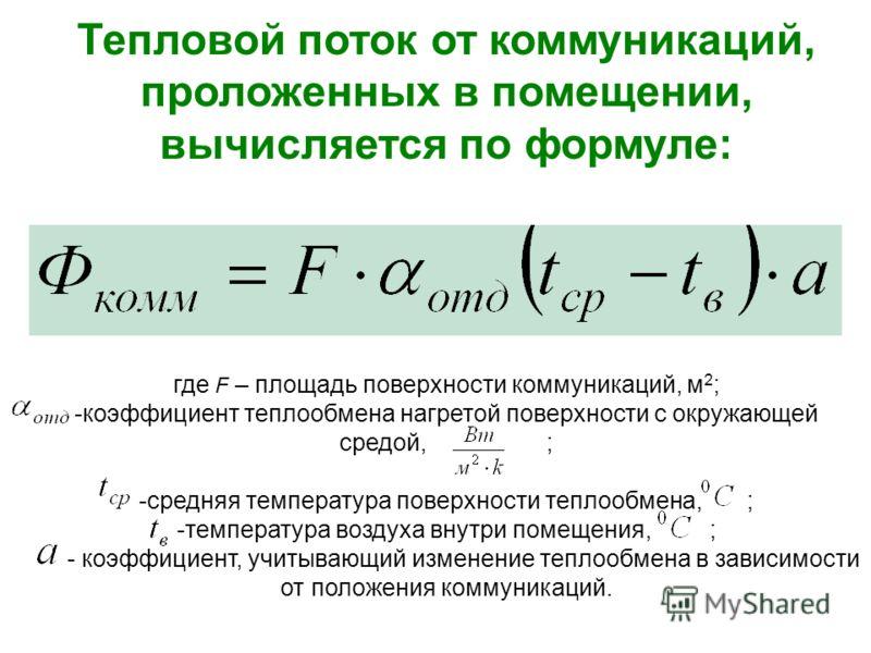 Тепловой поток от коммуникаций, проложенных в помещении, вычисляется по формуле: где F – площадь поверхности коммуникаций, м 2 ; -коэффициент теплообмена нагретой поверхности с окружающей средой, ; -средняя температура поверхности теплообмена, ; -тем