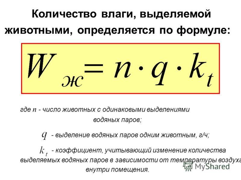 Количество влаги, выделяемой животными, определяется по формуле: где n - число животных с одинаковыми выделениями водяных паров; - выделение водяных паров одним животным, г/ч; - коэффициент, учитывающий изменение количества выделяемых водяных паров в