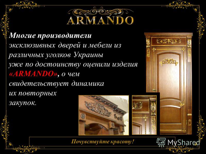 Почувствуйте красоту ! Знаете ли Вы, что … Многие производители эксклюзивных дверей и мебели из различных уголков Украины уже по достоинству оценили изделия «ARMANDO», о чем свидетельствует динамика их повторных закупок.