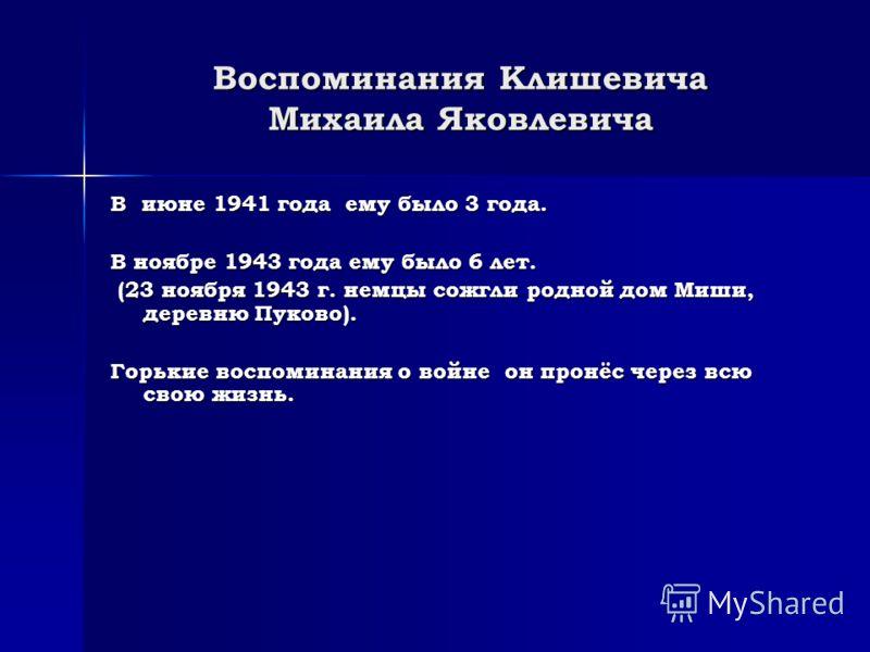Воспоминания Клишевича Михаила Яковлевича В июне 1941 года ему было 3 года. В ноябре 1943 года ему было 6 лет. (23 ноября 1943 г. немцы сожгли родной дом Миши, деревню Пуково). (23 ноября 1943 г. немцы сожгли родной дом Миши, деревню Пуково). Горькие