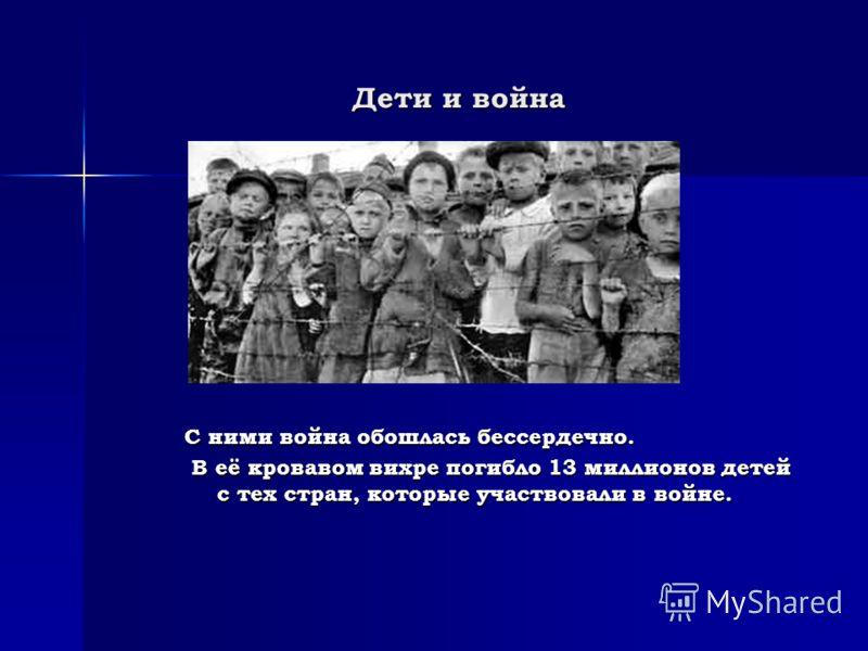 Дети и война С ними война обошлась бессердечно. В её кровавом вихре погибло 13 миллионов детей с тех стран, которые участвовали в войне. В её кровавом вихре погибло 13 миллионов детей с тех стран, которые участвовали в войне.