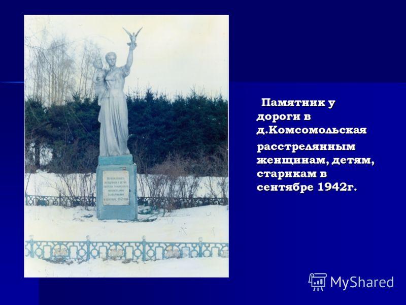 Памятник у дороги в д.Комсомольская Памятник у дороги в д.Комсомольская расстрелянным женщинам, детям, старикам в сентябре 1942г. расстрелянным женщинам, детям, старикам в сентябре 1942г.