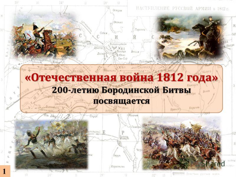 «Отечественная война 1812 года» 200-летию Бородинской Битвы посвящается 1