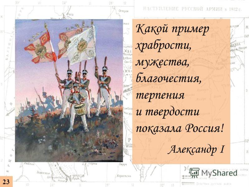 Какой пример храбрости, мужества, благочестия, терпения и твердости показала Россия! Александр I 23