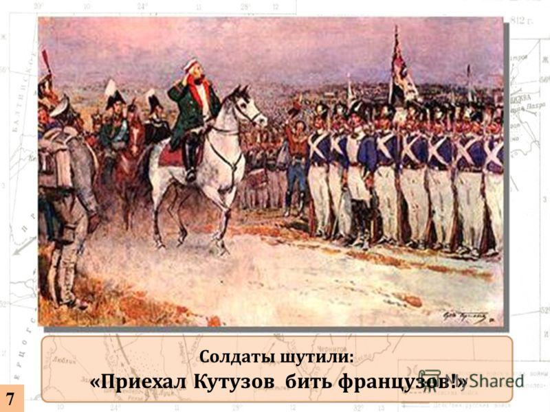 Солдаты шутили: «Приехал Кутузов бить французов!» 7