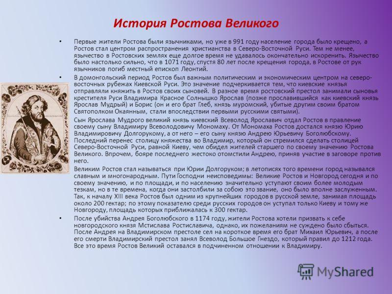 История Ростова Великого Первые жители Ростова были язычниками, но уже в 991 году население города было крещено, а Ростов стал центром распространения христианства в Северо-Восточной Руси. Тем не менее, язычество в Ростовских землях еще долгое время