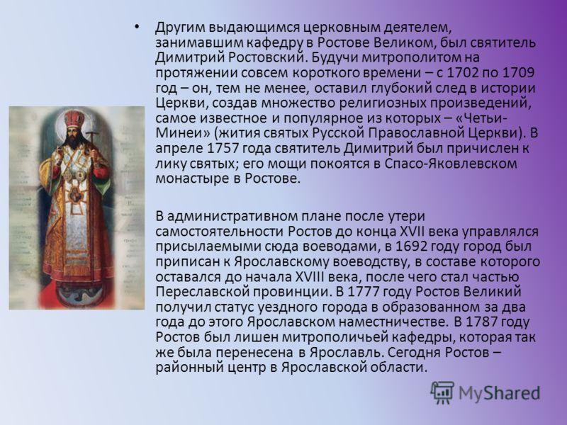 Другим выдающимся церковным деятелем, занимавшим кафедру в Ростове Великом, был святитель Димитрий Ростовский. Будучи митрополитом на протяжении совсем короткого времени – с 1702 по 1709 год – он, тем не менее, оставил глубокий след в истории Церкви,