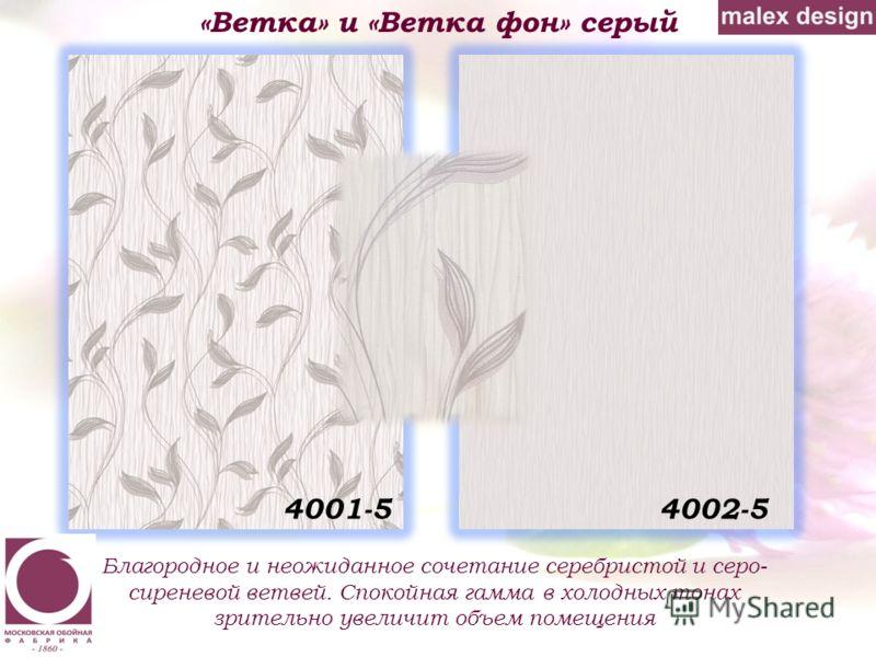 «Ветка» и «Ветка фон» серый Благородное и неожиданное сочетание серебристой и серо- сиреневой ветвей. Спокойная гамма в холодных тонах зрительно увеличит объем помещения 4002-54001-5