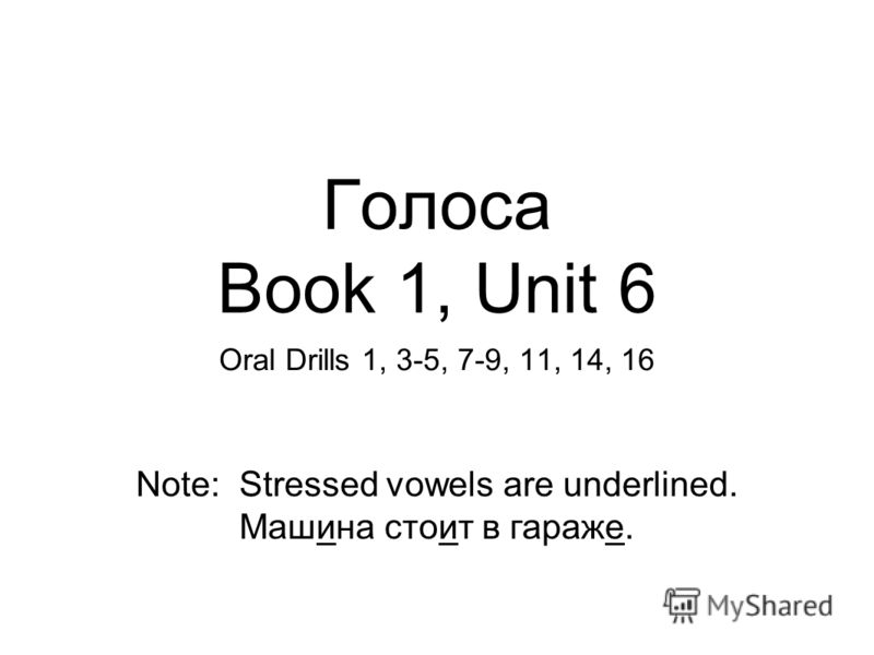 Голоса Book 1, Unit 6 Oral Drills 1, 3-5, 7-9, 11, 14, 16 Note: Stressed vowels are underlined. Машина стоит в гараже.