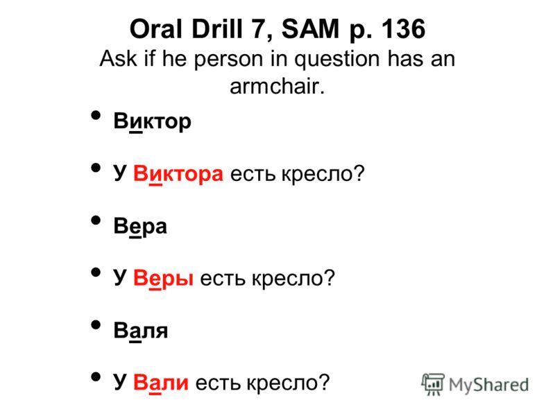 Oral Drill 7, SAM p. 136 Ask if he person in question has an armchair. Виктор У Виктора есть кресло? Вера У Веры есть кресло? Валя У Вали есть кресло?