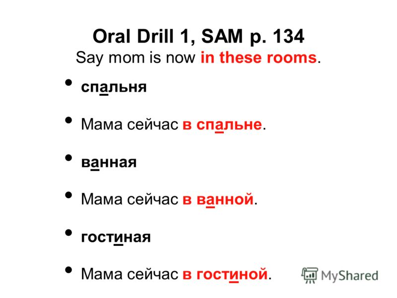 Oral Drill 1, SAM p. 134 Say mom is now in these rooms. спальня Мама сейчас в спальне. ванная Мама сейчас в ванной. гостиная Мама сейчас в гостиной.