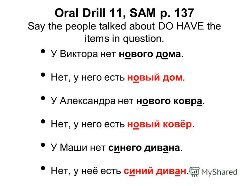 Oral Drill 11, SAM p. 137 Say the people talked about DO HAVE the items in question. У Виктора нет нового дома. Нет, у него есть новый дом. У Александра нет нового ковра. Нет, у него есть новый ковёр. У Маши нет синего дивана. Нет, у неё есть синий д