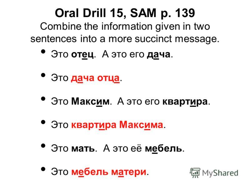 Oral Drill 15, SAM p. 139 Combine the information given in two sentences into a more succinct message. Это отец. А это его дача. Это дача отца. Это Максим. А это его квартира. Это квартира Максима. Это мать. А это её мебель. Это мебель матери.
