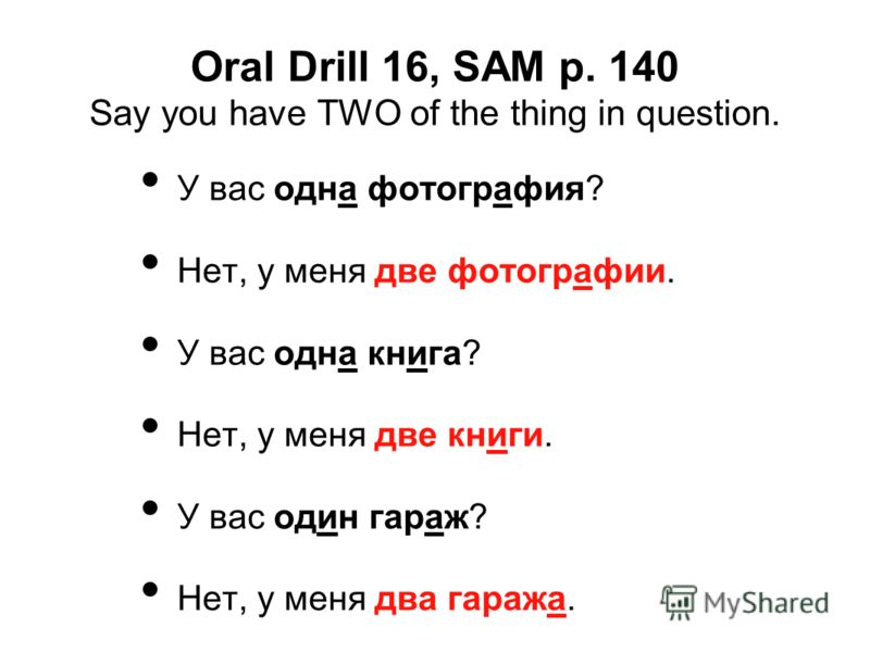 Oral Drill 16, SAM p. 140 Say you have TWO of the thing in question. У вас одна фотография? Нет, у меня две фотографии. У вас одна книга? Нет, у меня две книги. У вас один гараж? Нет, у меня два гаража.