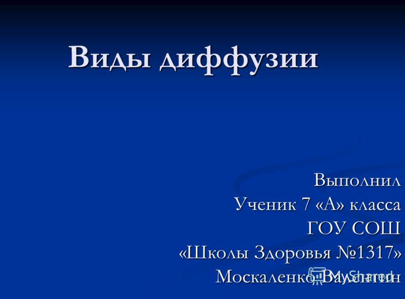 Виды диффузии Выполнил Ученик 7 «А» класса ГОУ СОШ «Школы Здоровья 1317» Москаленко Валентин