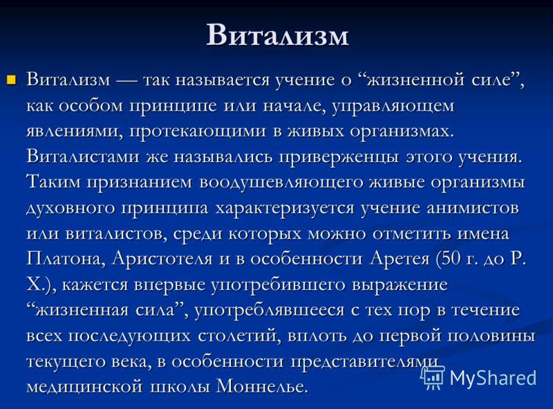 Витализм Витализм так называется учение о жизненной силе, как особом принципе или начале, управляющем явлениями, протекающими в живых организмах. Виталистами же назывались приверженцы этого учения. Таким признанием воодушевляющего живые организмы дух