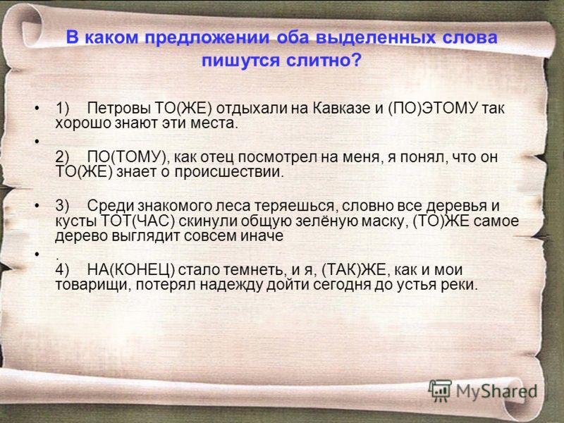 В каком предложении оба выделенных слова пишутся слитно? 1) Петровы ТО(ЖЕ) отдыхали на Кавказе и (ПО)ЭТОМУ так хорошо знают эти места. 2) ПО(ТОМУ), как отец посмотрел на меня, я понял, что он ТО(ЖЕ) знает о происшествии. 3) Среди знакомого леса теряе