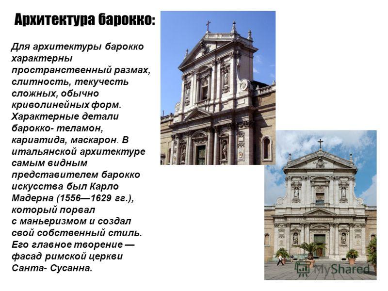 Архитектура барокко: Для архитектуры барокко характерны пространственный размах, слитность, текучесть сложных, обычно криволинейных форм. Характерные детали барокко- теламон, кариатида, маскарон. В итальянской архитектуре самым видным представителем