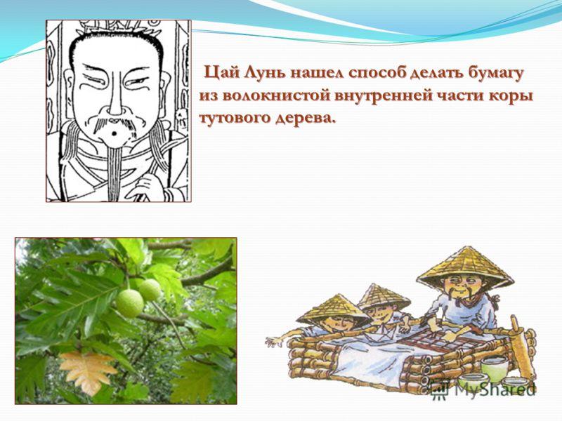 Цай Лунь нашел способ делать бумагу из волокнистой внутренней части коры тутового дерева.