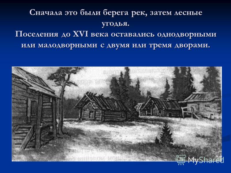 Сначала это были берега рек, затем лесные угодья. Поселения до XVI века оставались однодворными или малодворными с двумя или тремя дворами.