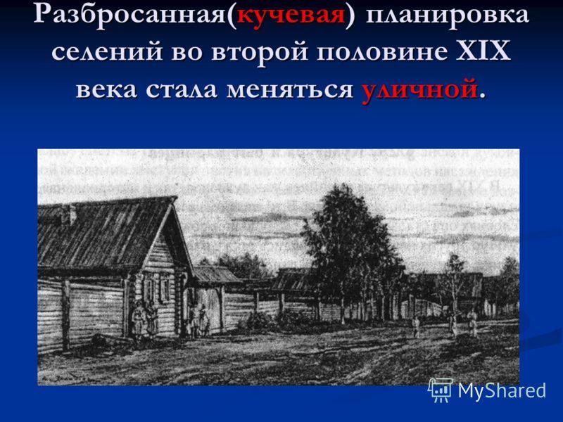 Разбросанная(кучевая) планировка селений во второй половине XIX века стала меняться уличной.