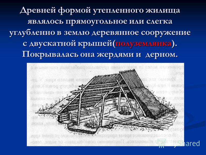 Древней формой утепленного жилища являлось прямоугольное или слегка углубленно в землю деревянное сооружение с двускатной крышей(полуземлянка). Покрывалась она жердями и дерном.
