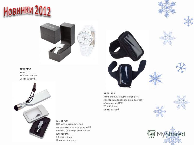 AP807152 часы 95 × 70 × 55 мм Цена: 908руб. AP791752 Armband случае для iPhone ® с сенсорным экраном окна. Мягкая оболочка из ПВХ. 70 × 120 мм Цена: 273руб. AP791760 USB флэш-накопитель в металлическом корпусе с 4 Гб памяти. Со стилусом и 3,5 мм штек