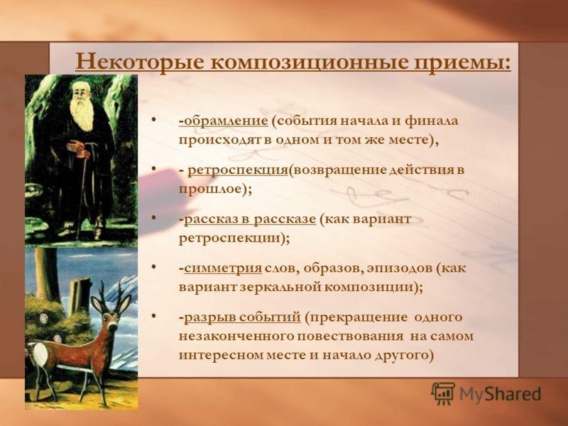 Некоторые композиционные приемы: -обрамление (события начала и финала происходят в одном и том же месте), - ретроспекция(возвращение действия в прошлое); -рассказ в рассказе (как вариант ретроспекции); -симметрия слов, образов, эпизодов (как вариант