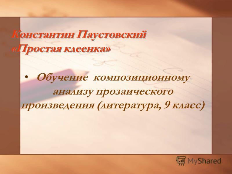 Константин Паустовский «Простая клеенка» Обучение композиционному анализу прозаического произведения (литература, 9 класс)