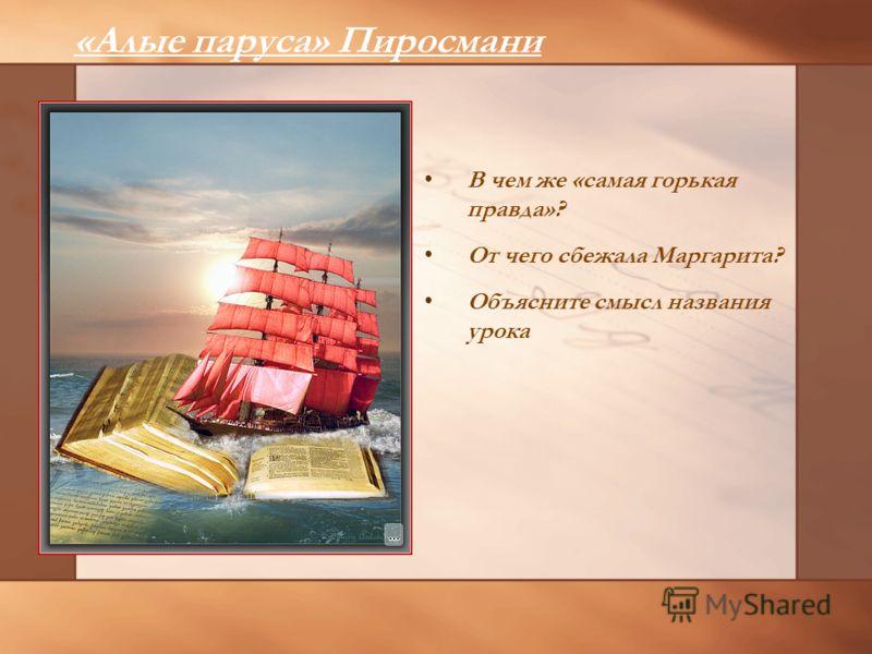 «Алые паруса» Пиросмани В чем же «самая горькая правда»? От чего сбежала Маргарита? Объясните смысл названия урока