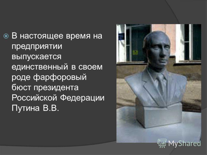 В настоящее время на предприятии выпускается единственный в своем роде фарфоровый бюст президента Российской Федерации Путина В.В.