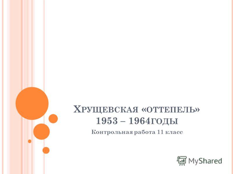 Х РУЩЕВСКАЯ « ОТТЕПЕЛЬ » 1953 – 1964 ГОДЫ Контрольная работа 11 класс