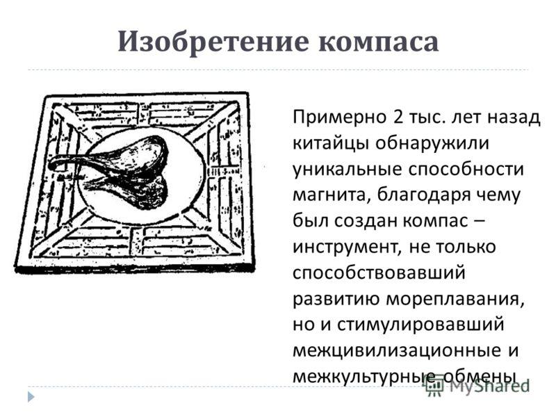 Изобретение компаса Примерно 2 тыс. лет назад китайцы обнаружили уникальные способности магнита, благодаря чему был создан компас – инструмент, не только способствовавший развитию мореплавания, но и стимулировавший межцивилизационные и межкультурные