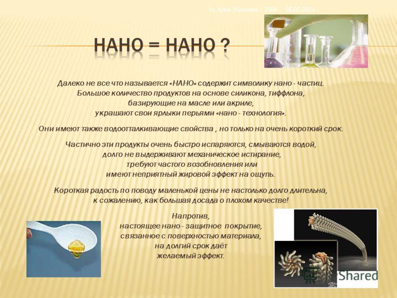 Далеко не все что называется «НАНО» содержит символику нано - частиц. Большое количество продуктов на основе силикона, тиффлона, базирующие на масле или акриле, украшают свои ярлыки перьями «нано - технология». Они имеют также водоотталкивающие свойс