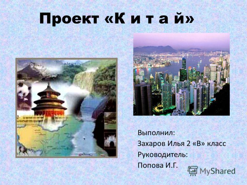 Проект «К и т а й» Выполнил: Захаров Илья 2 «В» класс Руководитель: Попова И.Г.