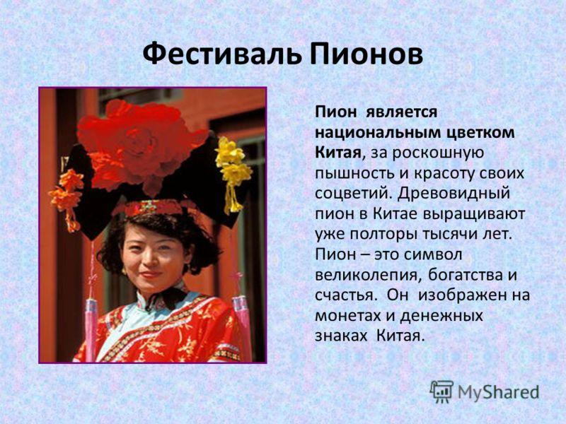 Фестиваль Пионов Пион является национальным цветком Китая, за роскошную пышность и красоту своих соцветий. Древовидный пион в Китае выращивают уже полторы тысячи лет. Пион – это символ великолепия, богатства и счастья. Он изображен на монетах и денеж