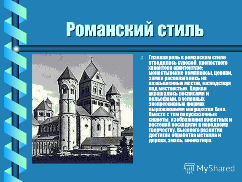 Романский стиль b Главная роль в романском стиле отводилась суровой, крепостного характера архитектуре: монастырские комплексы, церкви, замки располагались на возвышенных местах, господствуя над местностью. Церкви украшались росписями и рельефами, в