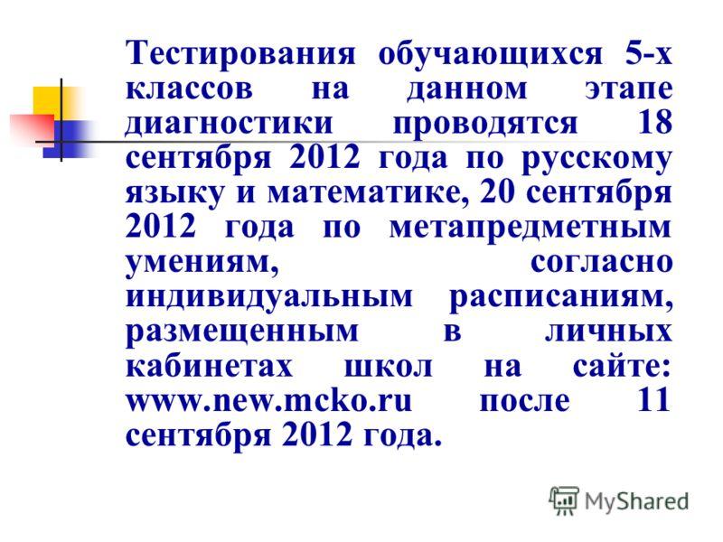 Тестирования обучающихся 5-х классов на данном этапе диагностики проводятся 18 сентября 2012 года по русскому языку и математике, 20 сентября 2012 года по метапредметным умениям, согласно индивидуальным расписаниям, размещенным в личных кабинетах шко